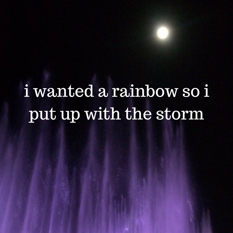 I wanted a rainbow so I'm putting up with the storm